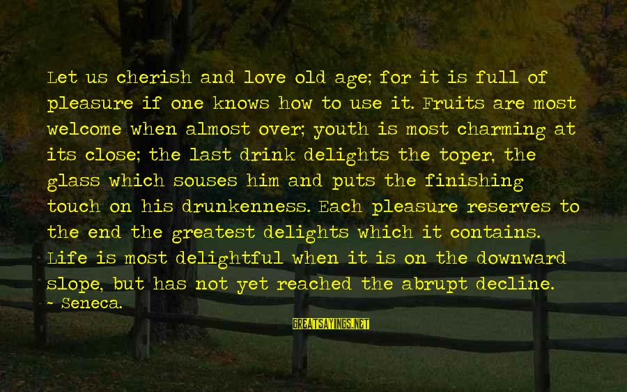Love Finishing Sayings By Seneca.: Let us cherish and love old age; for it is full of pleasure if one