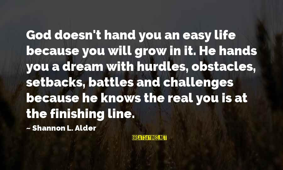 Love Finishing Sayings By Shannon L. Alder: God doesn't hand you an easy life because you will grow in it. He hands