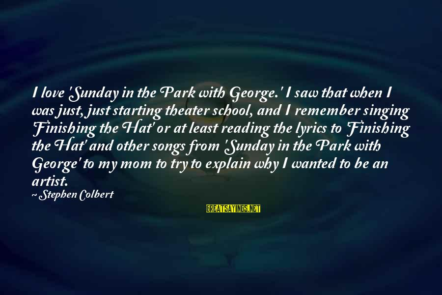 Love Finishing Sayings By Stephen Colbert: I love 'Sunday in the Park with George.' I saw that when I was just,