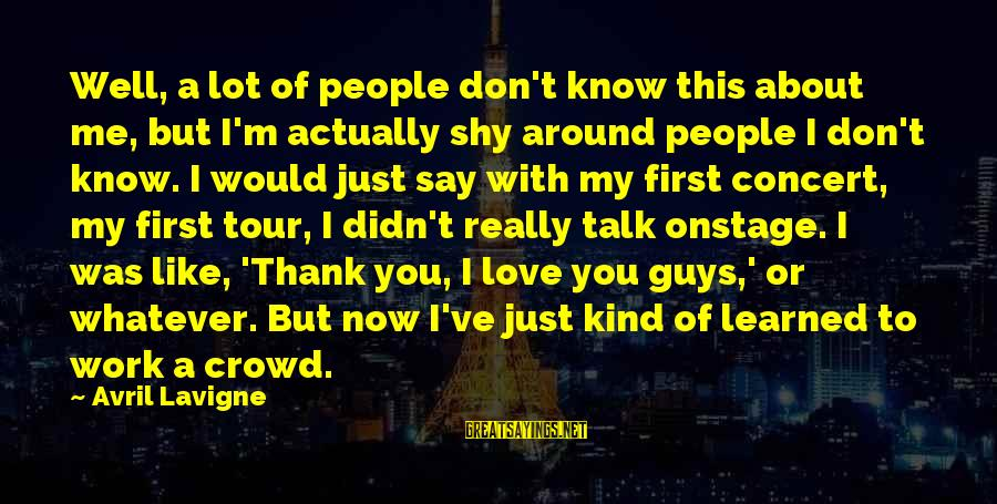 Love First Love Sayings By Avril Lavigne: Well, a lot of people don't know this about me, but I'm actually shy around
