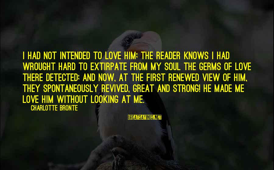 Love First Love Sayings By Charlotte Bronte: I had not intended to love him; the reader knows I had wrought hard to