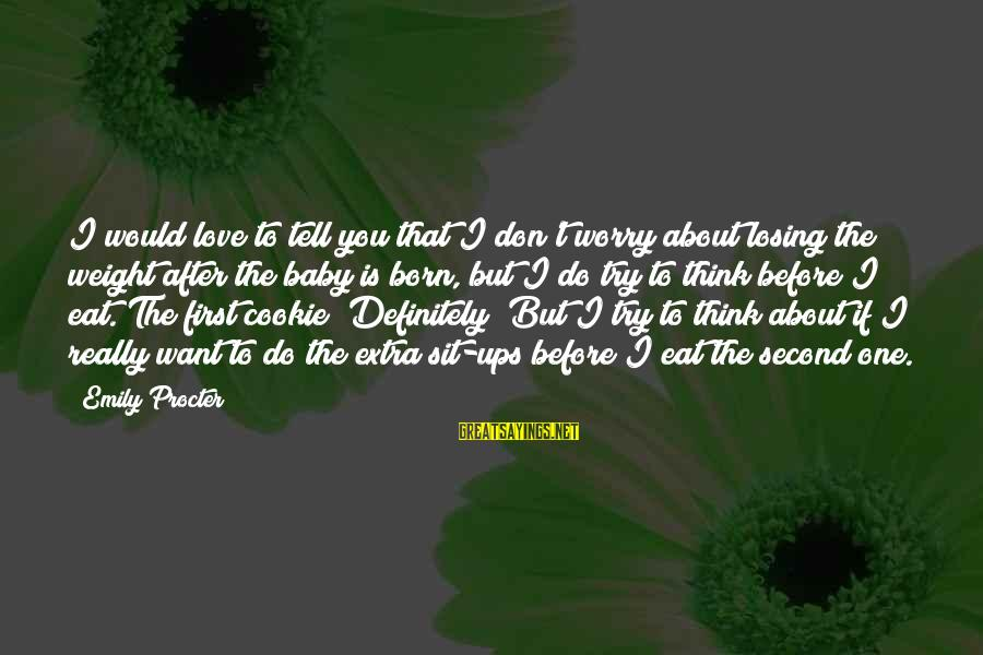 Love First Love Sayings By Emily Procter: I would love to tell you that I don't worry about losing the weight after
