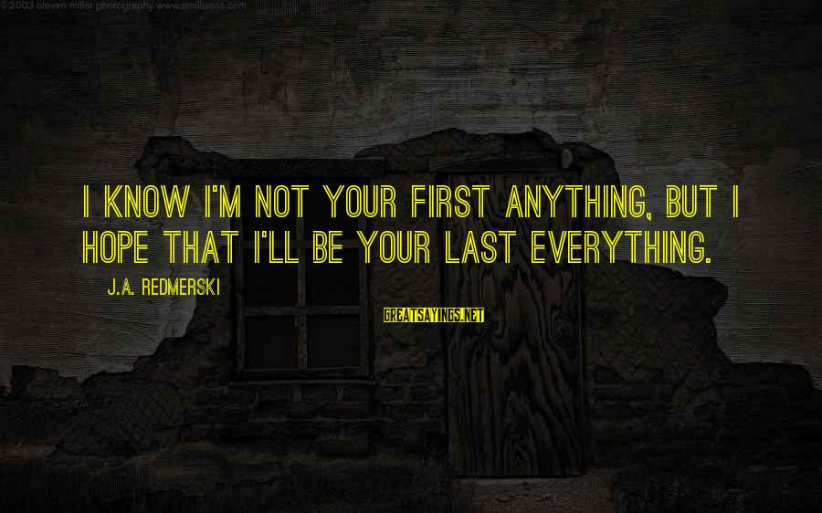 Love First Love Sayings By J.A. Redmerski: I know I'm not your first anything, but I hope that I'll be your last