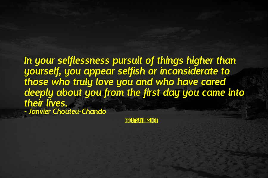 Love First Love Sayings By Janvier Chouteu-Chando: In your selflessness pursuit of things higher than yourself, you appear selfish or inconsiderate to