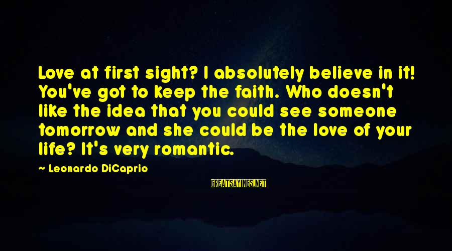 Love First Love Sayings By Leonardo DiCaprio: Love at first sight? I absolutely believe in it! You've got to keep the faith.