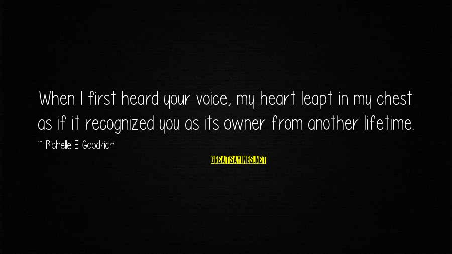 Love First Love Sayings By Richelle E. Goodrich: When I first heard your voice, my heart leapt in my chest as if it