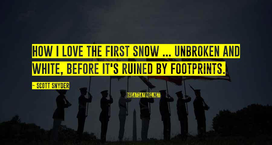 Love First Love Sayings By Scott Snyder: How I love the first snow ... unbroken and white, before it's ruined by footprints.