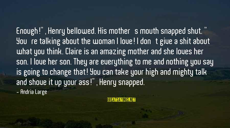 "Love For A Son From His Mother Sayings By Andria Large: Enough!"", Henry bellowed. His mother's mouth snapped shut. "" You're talking about the woman I"