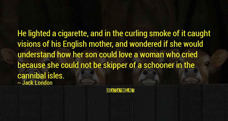 Love For A Son From His Mother Sayings By Jack London: He lighted a cigarette, and in the curling smoke of it caught visions of his