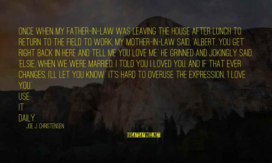 Love For Mother In Law Sayings By Joe J. Christensen: Once when my father-in-law was leaving the house after lunch to return to the field