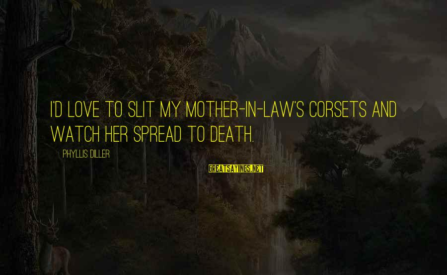 Love For Mother In Law Sayings By Phyllis Diller: I'd love to slit my mother-in-law's corsets and watch her spread to death.