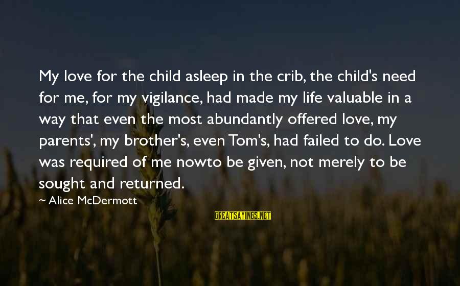 Love For My Brother Sayings By Alice McDermott: My love for the child asleep in the crib, the child's need for me, for
