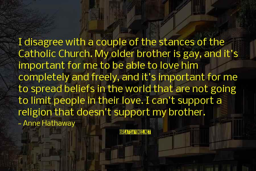 Love For My Brother Sayings By Anne Hathaway: I disagree with a couple of the stances of the Catholic Church. My older brother