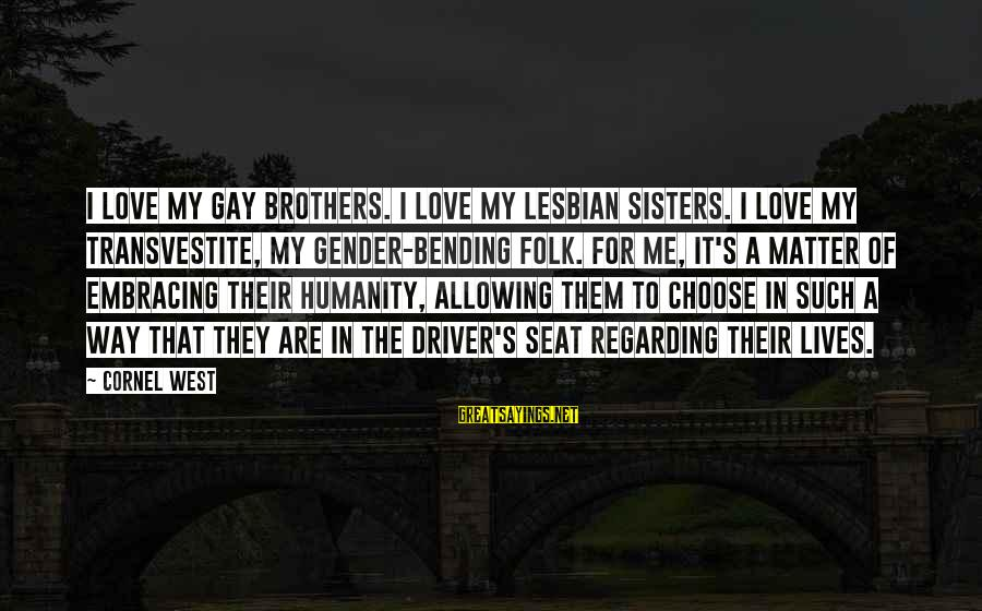 Love For My Brother Sayings By Cornel West: I love my gay brothers. I love my lesbian sisters. I love my transvestite, my