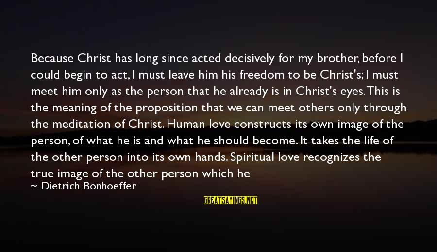 Love For My Brother Sayings By Dietrich Bonhoeffer: Because Christ has long since acted decisively for my brother, before I could begin to