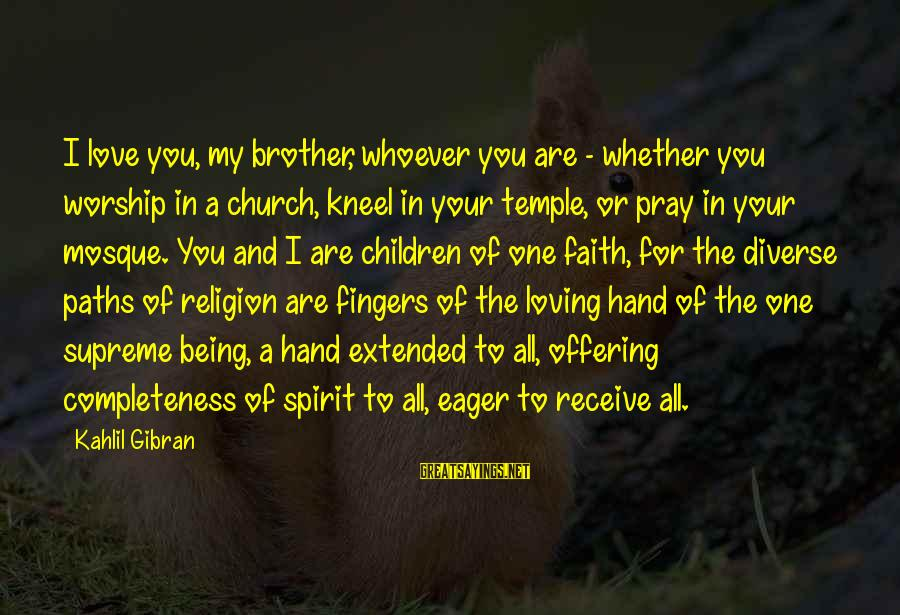 Love For My Brother Sayings By Kahlil Gibran: I love you, my brother, whoever you are - whether you worship in a church,