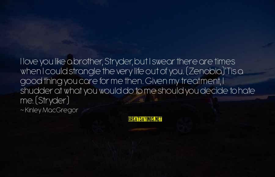 Love For My Brother Sayings By Kinley MacGregor: I love you like a brother, Stryder, but I swear there are times when I