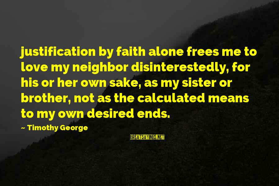 Love For My Brother Sayings By Timothy George: justification by faith alone frees me to love my neighbor disinterestedly, for his or her