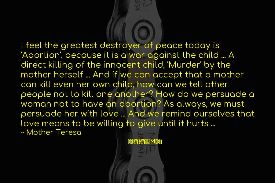 Love For Unborn Child Sayings By Mother Teresa: I feel the greatest destroyer of peace today is 'Abortion', because it is a war