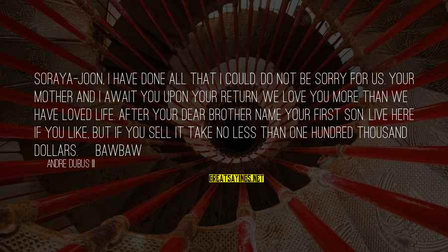 Love For Your Brother Sayings By Andre Dubus III: Soraya-joon, I have done all that I could. Do not be sorry for us. Your