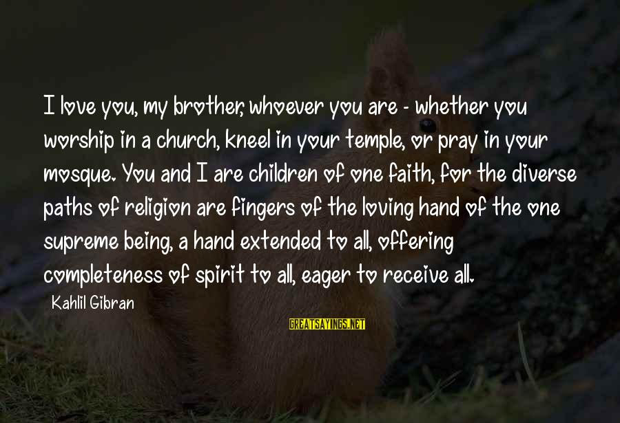Love For Your Brother Sayings By Kahlil Gibran: I love you, my brother, whoever you are - whether you worship in a church,