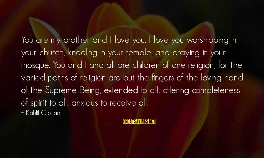 Love For Your Brother Sayings By Kahlil Gibran: You are my brother and I love you. I love you worshipping in your church,