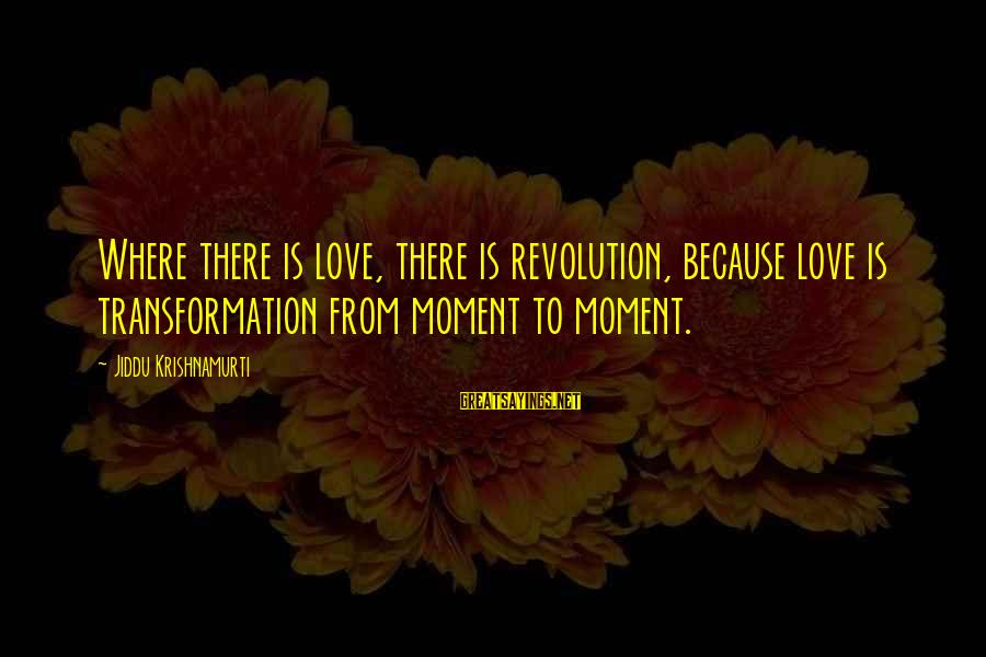 Love From Krishnamurti Sayings By Jiddu Krishnamurti: Where there is love, there is revolution, because love is transformation from moment to moment.
