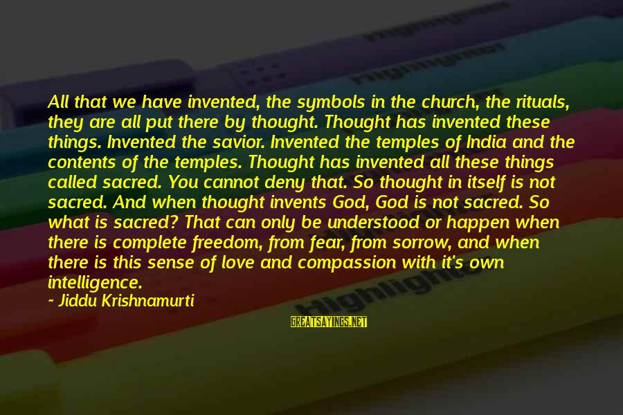 Love From Krishnamurti Sayings By Jiddu Krishnamurti: All that we have invented, the symbols in the church, the rituals, they are all