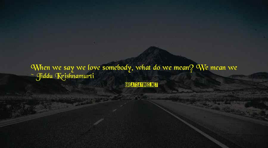 Love From Krishnamurti Sayings By Jiddu Krishnamurti: When we say we love somebody, what do we mean? We mean we possess that