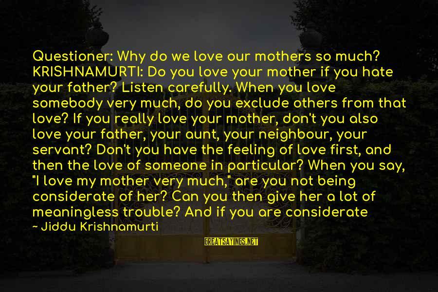 Love From Krishnamurti Sayings By Jiddu Krishnamurti: Questioner: Why do we love our mothers so much? KRISHNAMURTI: Do you love your mother
