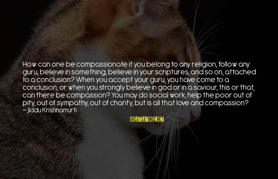 Love From Krishnamurti Sayings By Jiddu Krishnamurti: How can one be compassionate if you belong to any religion, follow any guru, believe