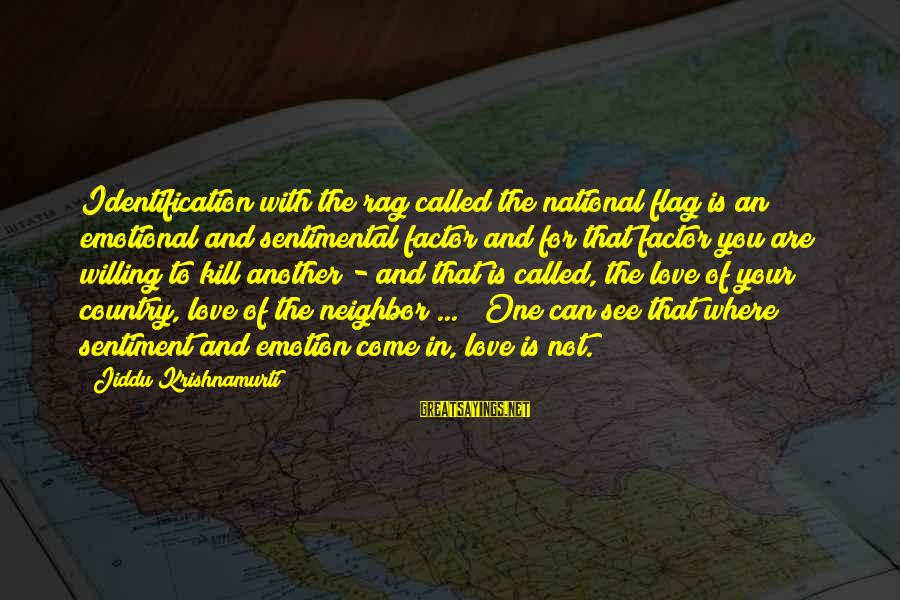 Love From Krishnamurti Sayings By Jiddu Krishnamurti: Identification with the rag called the national flag is an emotional and sentimental factor and