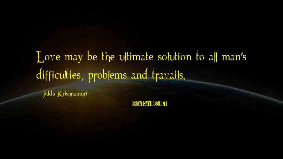 Love From Krishnamurti Sayings By Jiddu Krishnamurti: Love may be the ultimate solution to all man's difficulties, problems and travails.