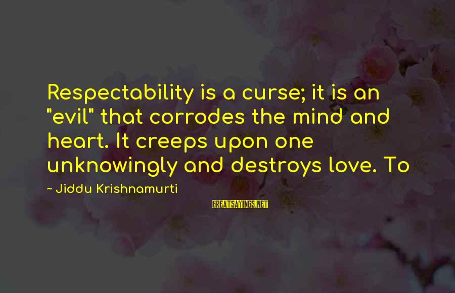 """Love From Krishnamurti Sayings By Jiddu Krishnamurti: Respectability is a curse; it is an """"evil"""" that corrodes the mind and heart. It"""