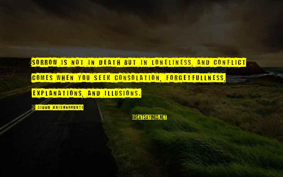 Love From Krishnamurti Sayings By Jiddu Krishnamurti: Sorrow is not in death but in loneliness, and conflict comes when you seek consolation,