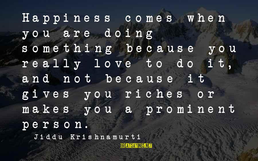 Love From Krishnamurti Sayings By Jiddu Krishnamurti: Happiness comes when you are doing something because you really love to do it, and