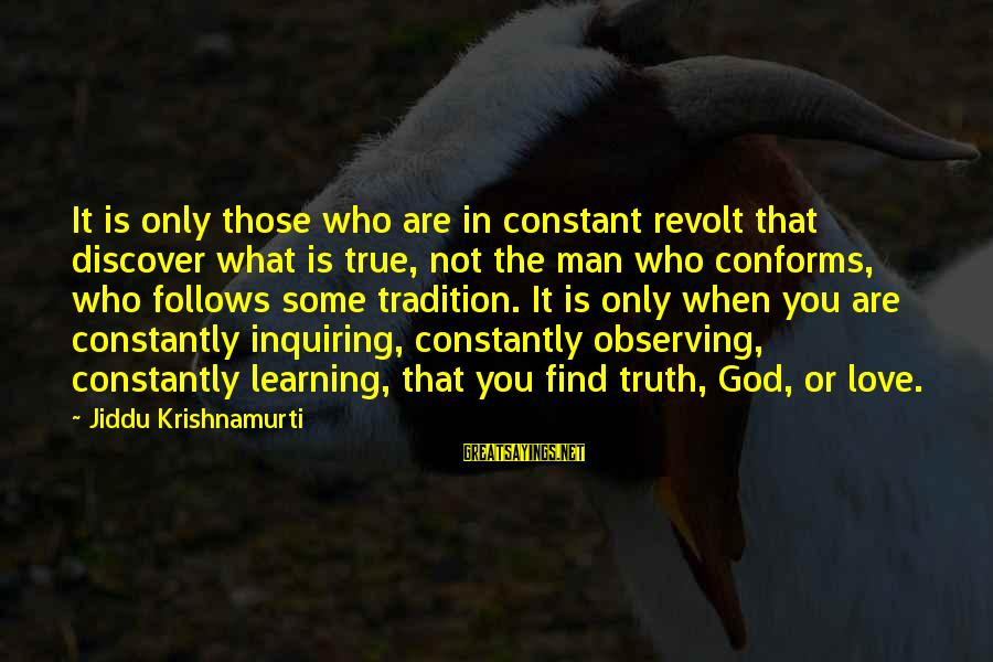Love From Krishnamurti Sayings By Jiddu Krishnamurti: It is only those who are in constant revolt that discover what is true, not