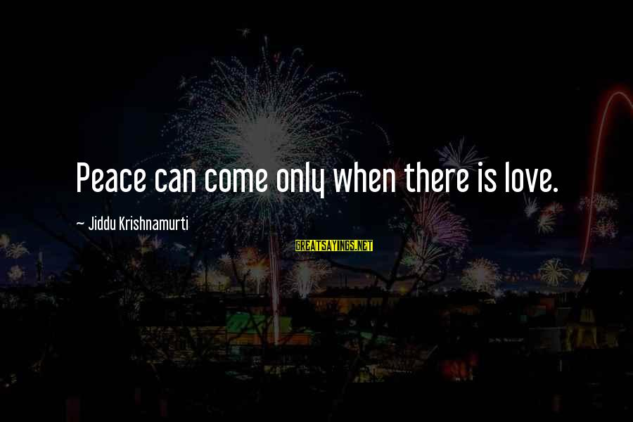 Love From Krishnamurti Sayings By Jiddu Krishnamurti: Peace can come only when there is love.