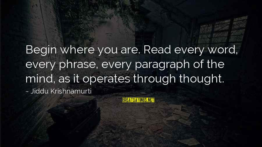 Love From Krishnamurti Sayings By Jiddu Krishnamurti: Begin where you are. Read every word, every phrase, every paragraph of the mind, as