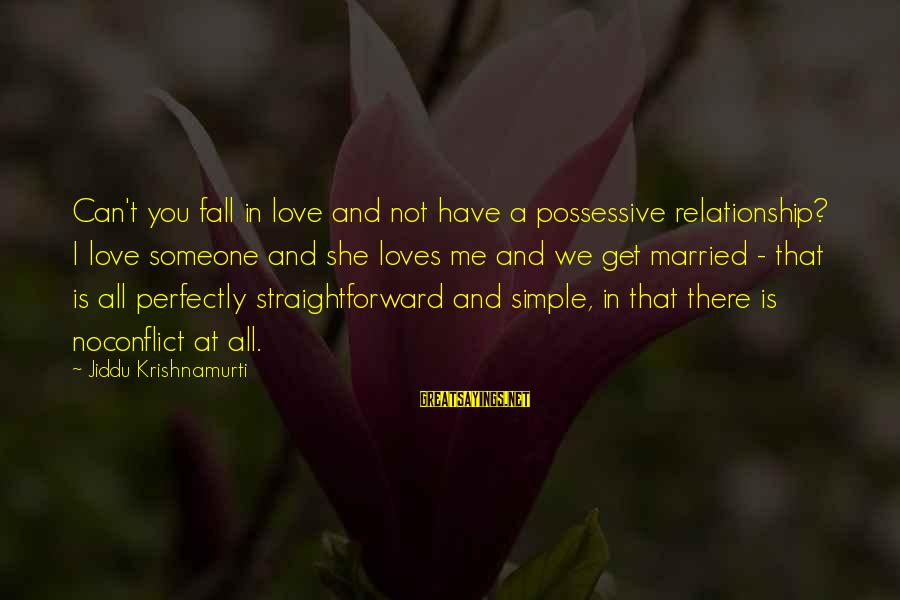 Love From Krishnamurti Sayings By Jiddu Krishnamurti: Can't you fall in love and not have a possessive relationship? I love someone and