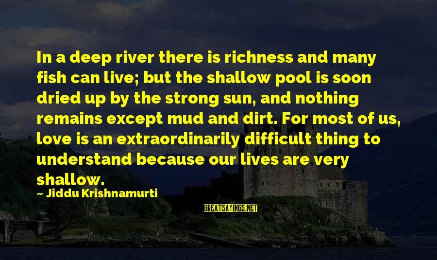 Love From Krishnamurti Sayings By Jiddu Krishnamurti: In a deep river there is richness and many fish can live; but the shallow
