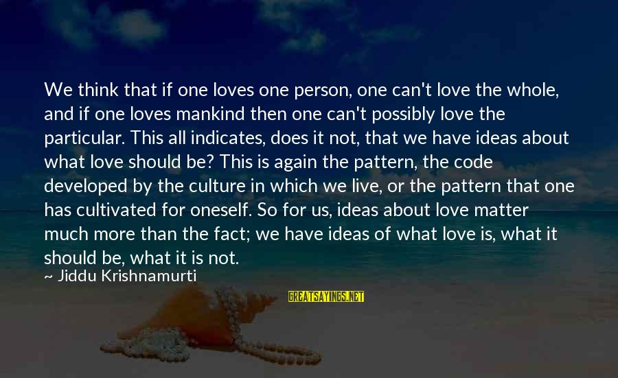 Love From Krishnamurti Sayings By Jiddu Krishnamurti: We think that if one loves one person, one can't love the whole, and if