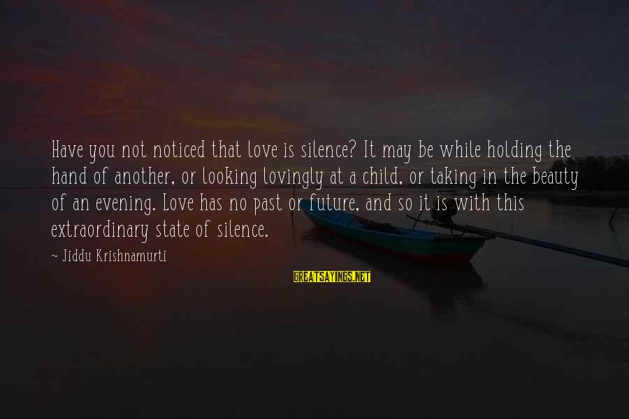Love From Krishnamurti Sayings By Jiddu Krishnamurti: Have you not noticed that love is silence? It may be while holding the hand