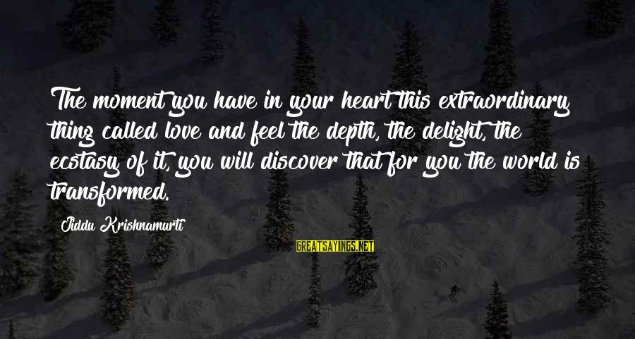 Love From Krishnamurti Sayings By Jiddu Krishnamurti: The moment you have in your heart this extraordinary thing called love and feel the