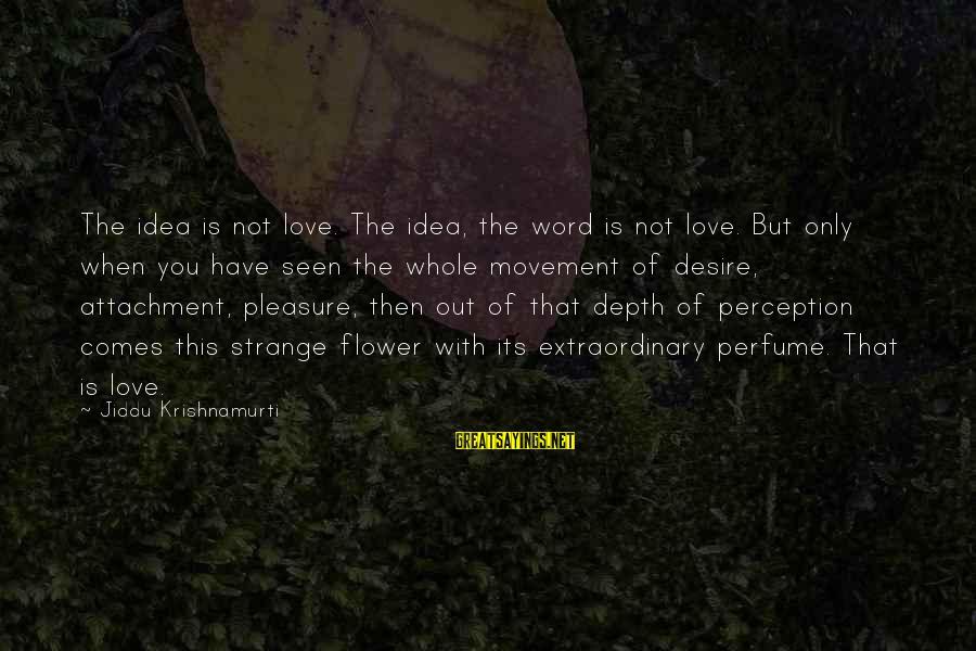 Love From Krishnamurti Sayings By Jiddu Krishnamurti: The idea is not love. The idea, the word is not love. But only when