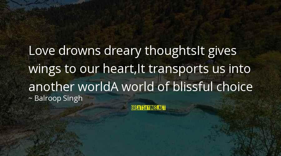 Love Gives Wings Sayings By Balroop Singh: Love drowns dreary thoughtsIt gives wings to our heart,It transports us into another worldA world