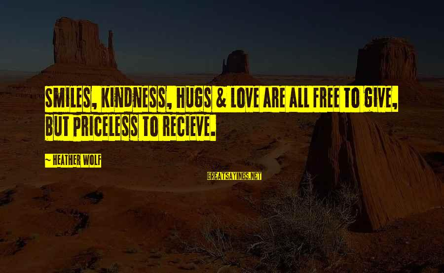 Love Hugs Smiles Sayings By Heather Wolf: Smiles, kindness, hugs & love are all free to give, but priceless to recieve.
