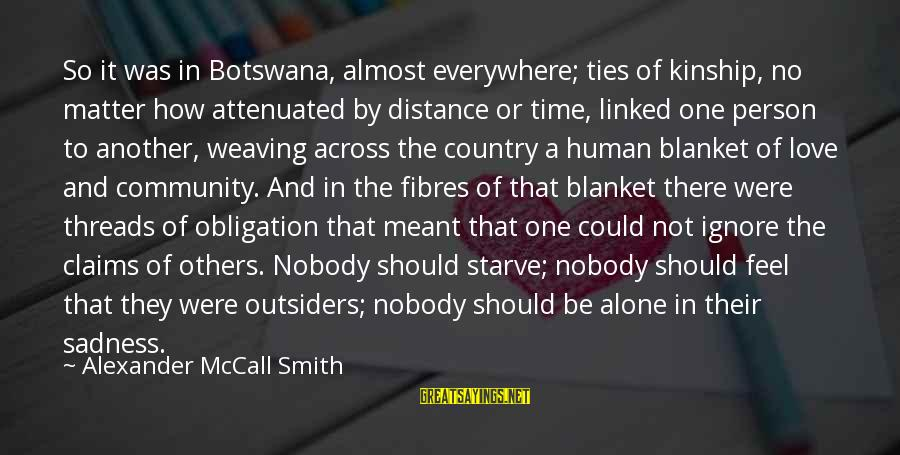Love In The Outsiders Sayings By Alexander McCall Smith: So it was in Botswana, almost everywhere; ties of kinship, no matter how attenuated by