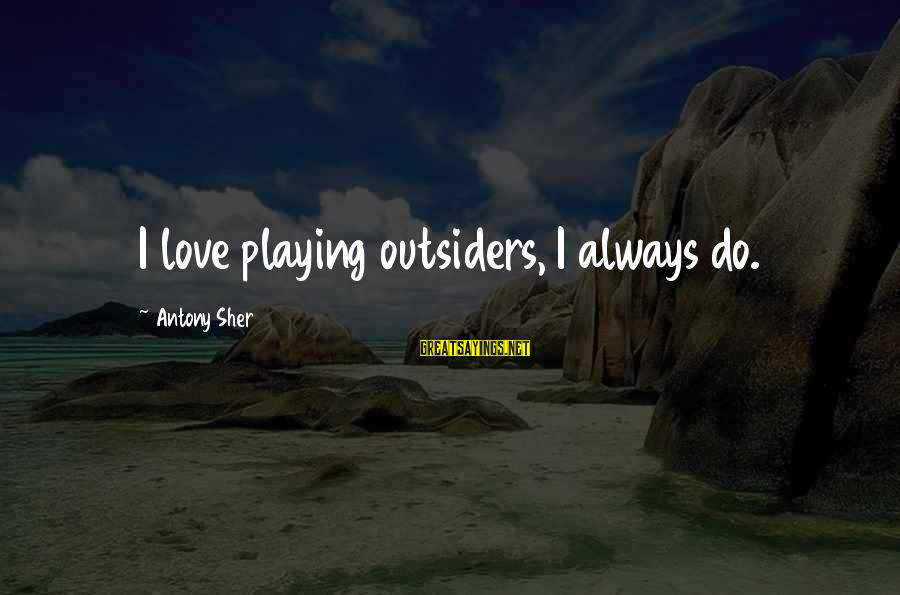 Love In The Outsiders Sayings By Antony Sher: I love playing outsiders, I always do.