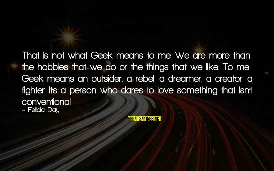 Love In The Outsiders Sayings By Felicia Day: That is not what Geek means to me. We are more than the hobbies that